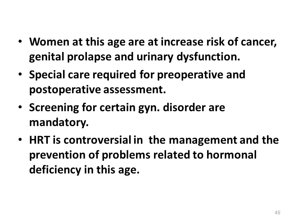 Women at this age are at increase risk of cancer, genital prolapse and urinary dysfunction.