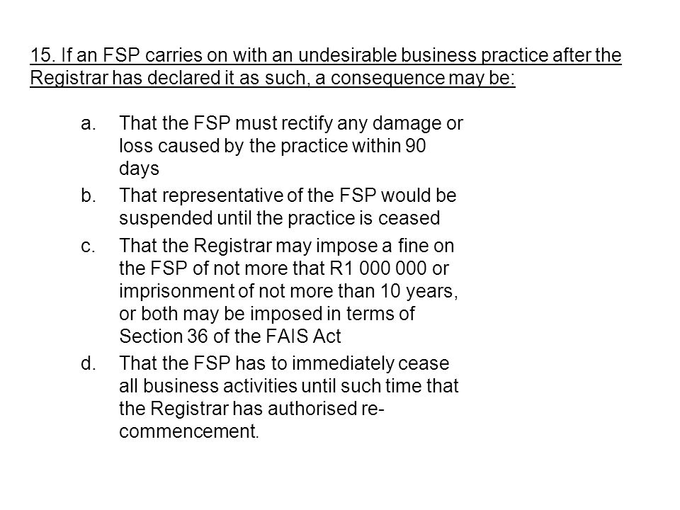 15. If an FSP carries on with an undesirable business practice after the Registrar has declared it as such, a consequence may be: