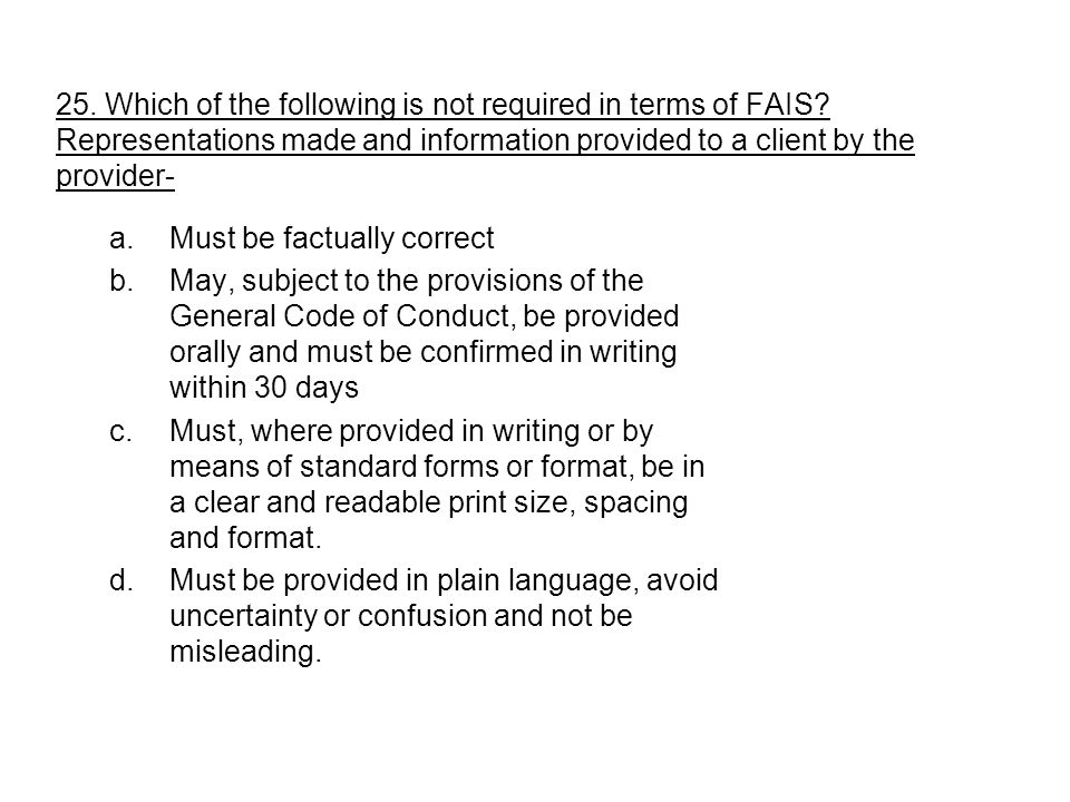 25. Which of the following is not required in terms of FAIS