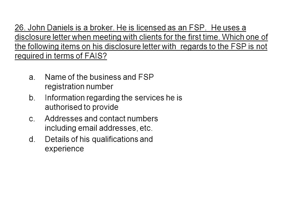 26. John Daniels is a broker. He is licensed as an FSP