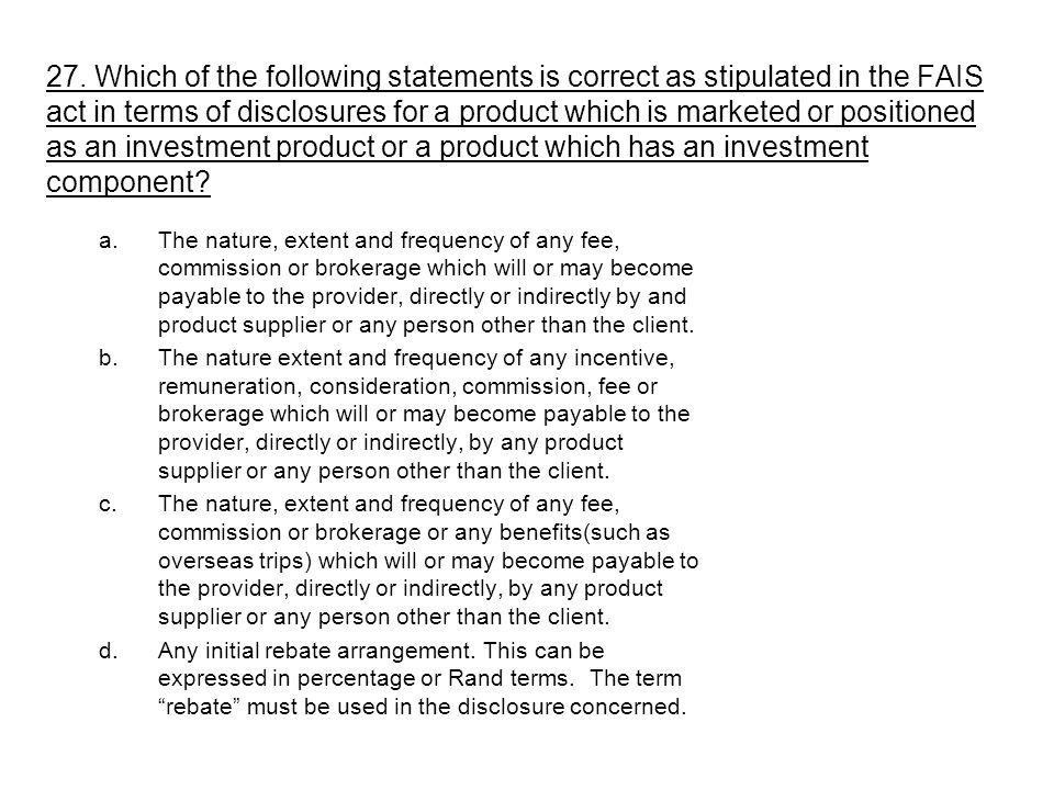 27. Which of the following statements is correct as stipulated in the FAIS act in terms of disclosures for a product which is marketed or positioned as an investment product or a product which has an investment component
