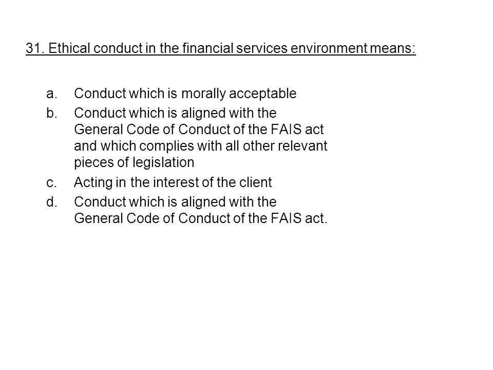 31. Ethical conduct in the financial services environment means: