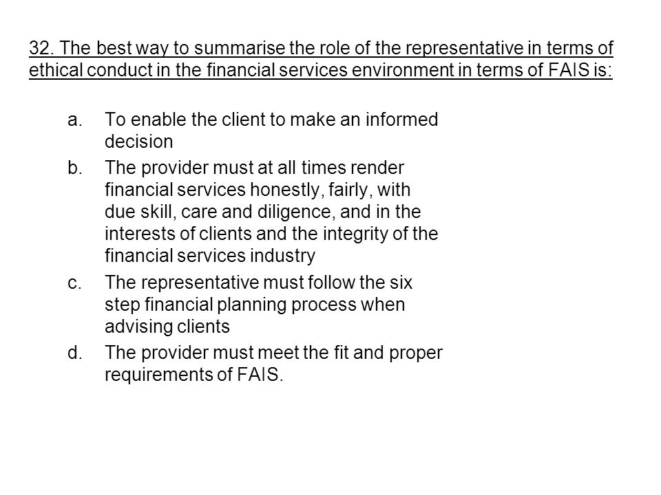 32. The best way to summarise the role of the representative in terms of ethical conduct in the financial services environment in terms of FAIS is: