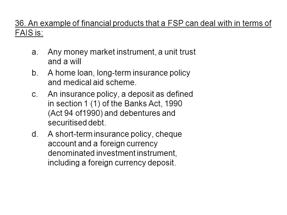 36. An example of financial products that a FSP can deal with in terms of FAIS is: