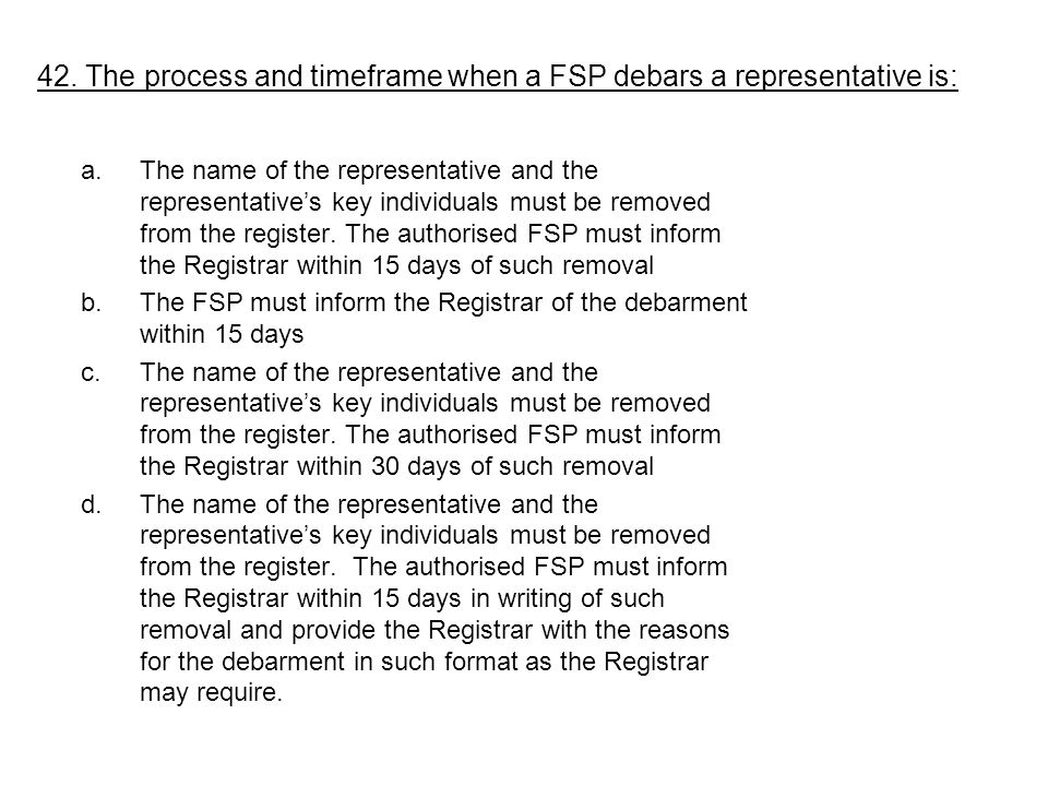 42. The process and timeframe when a FSP debars a representative is: