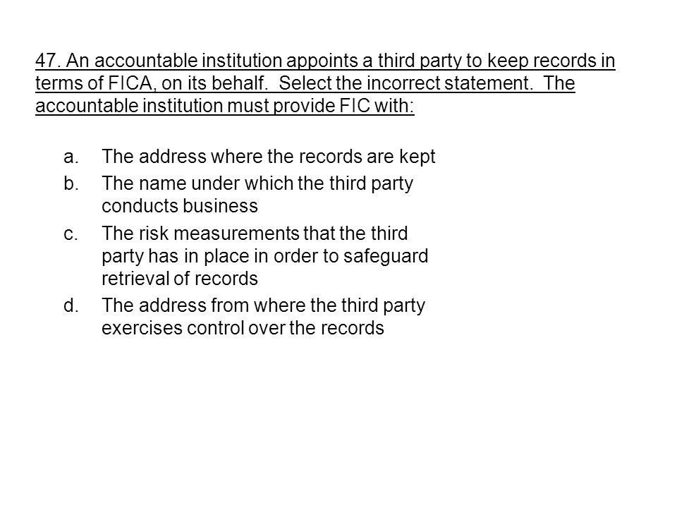 47. An accountable institution appoints a third party to keep records in terms of FICA, on its behalf. Select the incorrect statement. The accountable institution must provide FIC with: