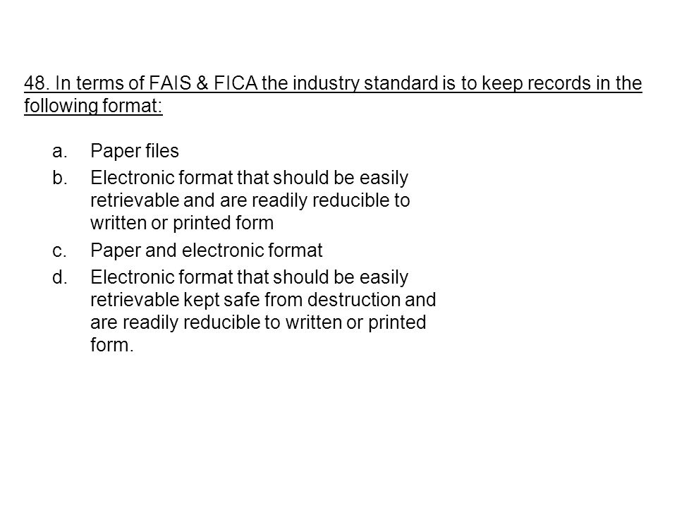 48. In terms of FAIS & FICA the industry standard is to keep records in the following format: