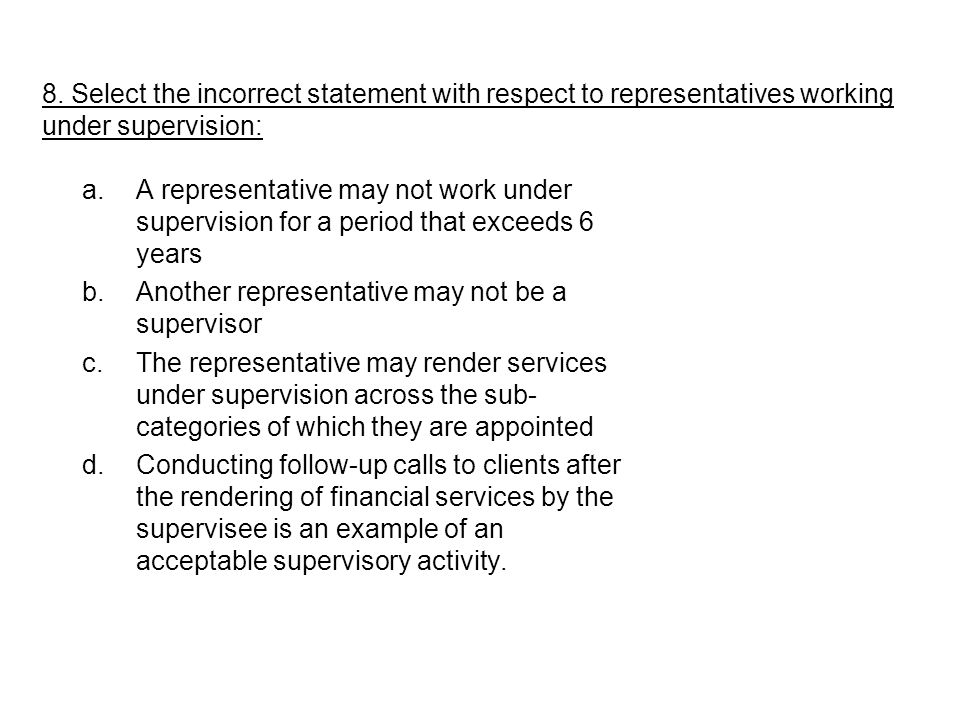 8. Select the incorrect statement with respect to representatives working under supervision: