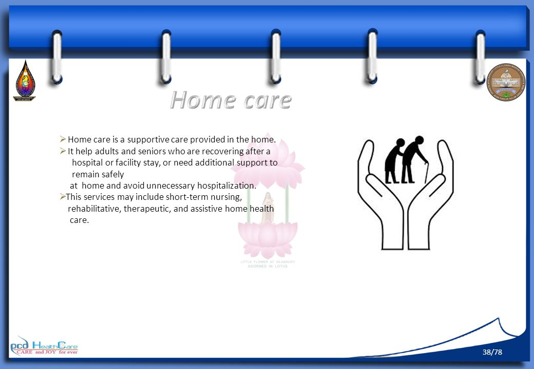 Home care Home care is a supportive care provided in the home.