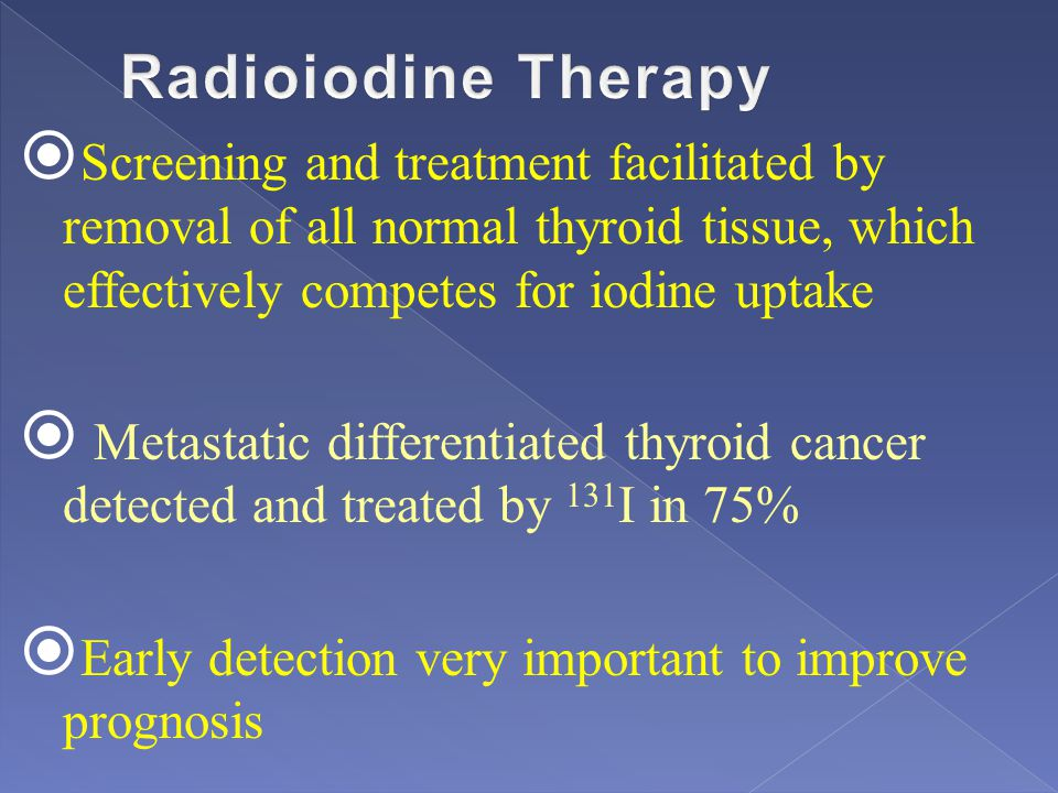 Radioiodine Therapy Screening and treatment facilitated by removal of all normal thyroid tissue, which effectively competes for iodine uptake.