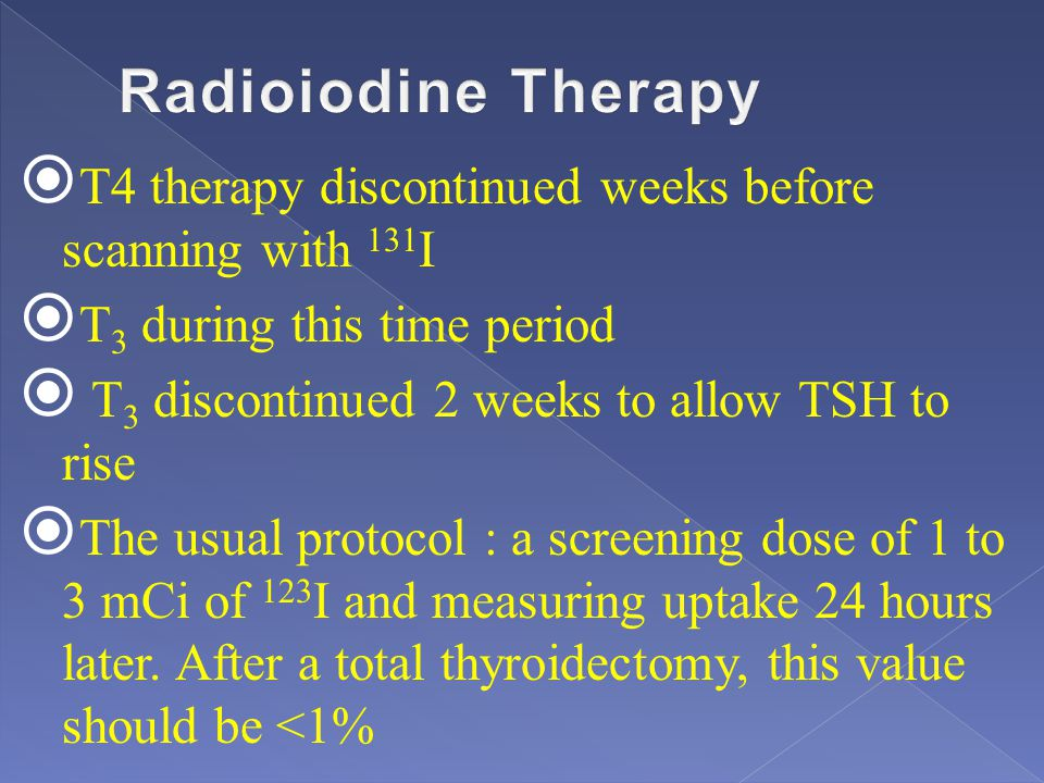 Radioiodine Therapy T4 therapy discontinued weeks before scanning with 131I. T3 during this time period.