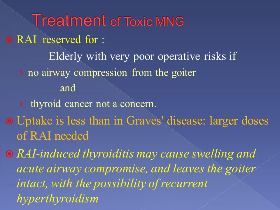 Treatment of Toxic MNG RAI reserved for : Elderly with very poor operative risks if. no airway compression from the goiter.