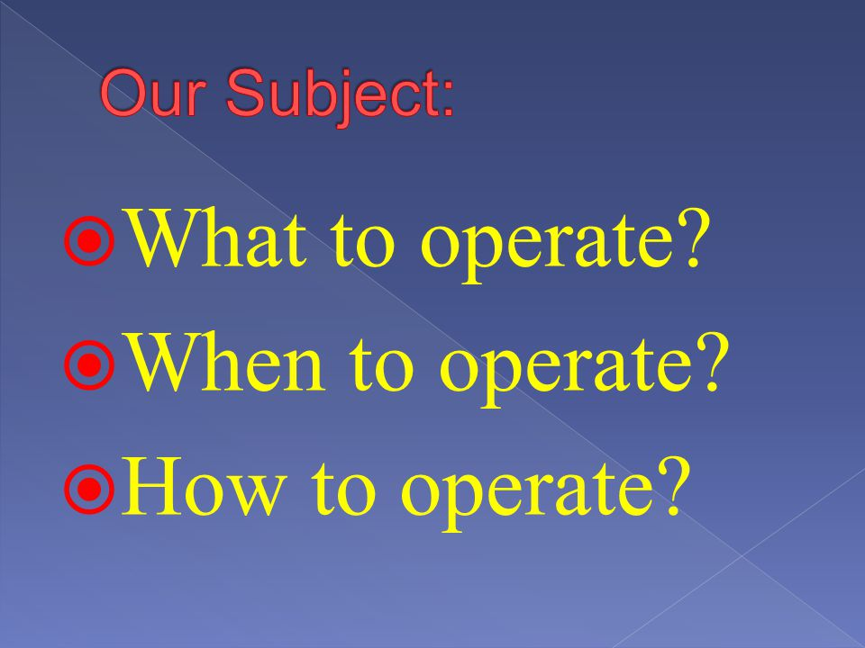 Our Subject: What to operate When to operate How to operate