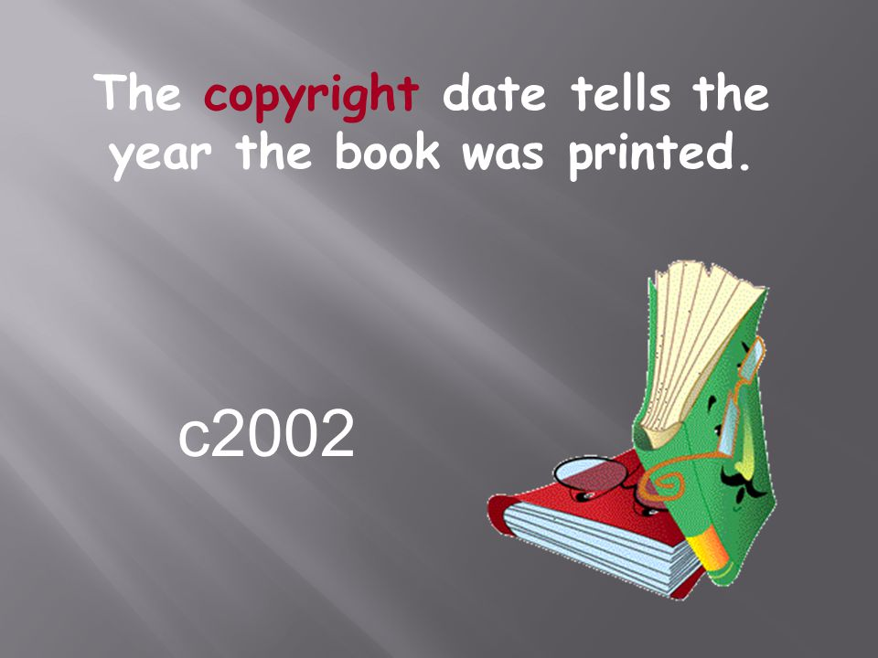 The copyright date tells the year the book was printed.