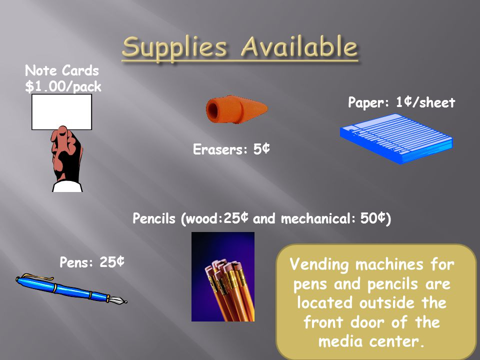 Supplies Available Note Cards. $1.00/pack. Erasers: 5¢ Paper: 1¢/sheet. Pencils (wood:25¢ and mechanical: 50¢)