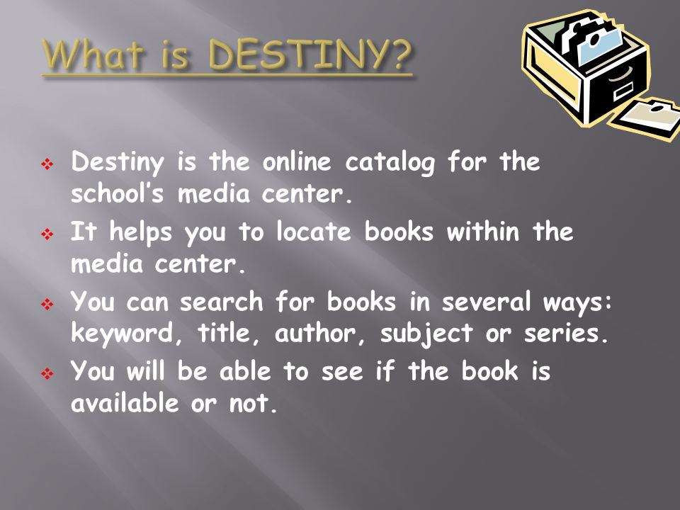 What is DESTINY Destiny is the online catalog for the school's media center. It helps you to locate books within the media center.