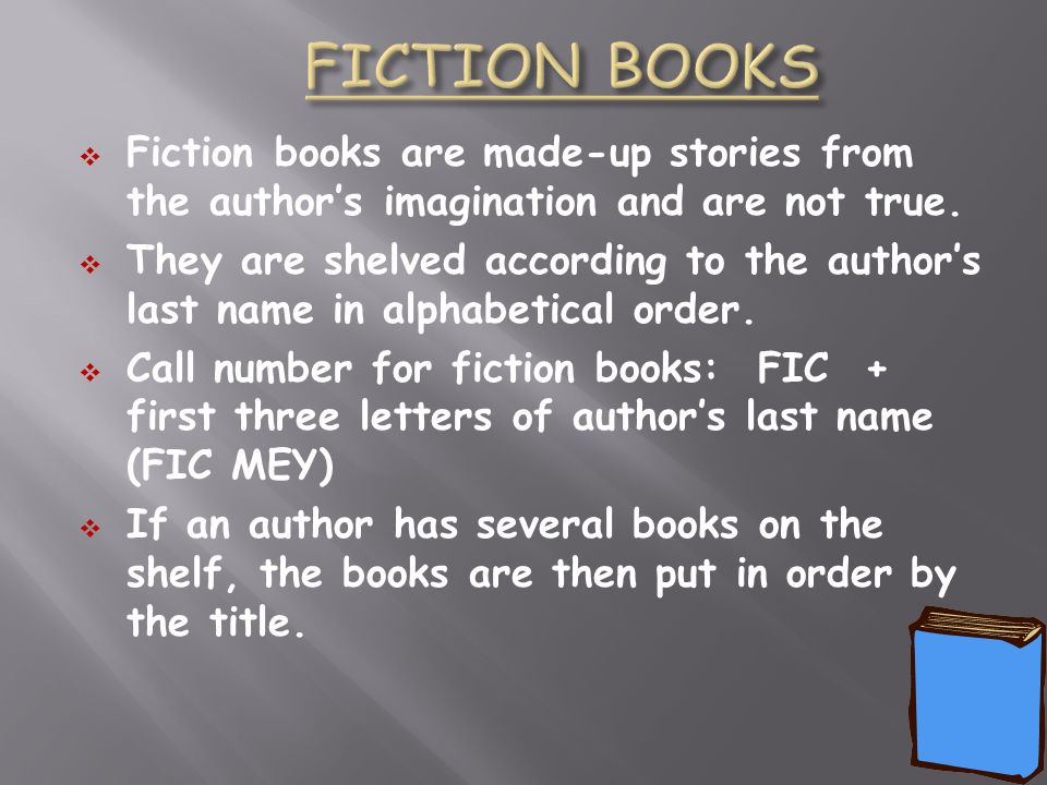 FICTION BOOKS Fiction books are made-up stories from the author's imagination and are not true.