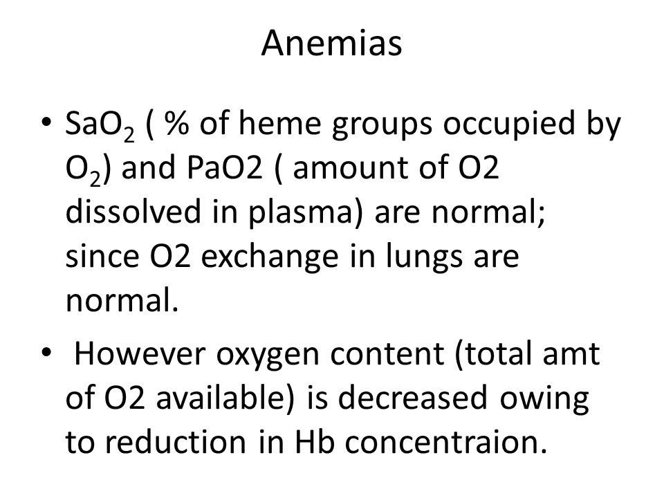 Anemias SaO2 ( % of heme groups occupied by O2) and PaO2 ( amount of O2 dissolved in plasma) are normal; since O2 exchange in lungs are normal.