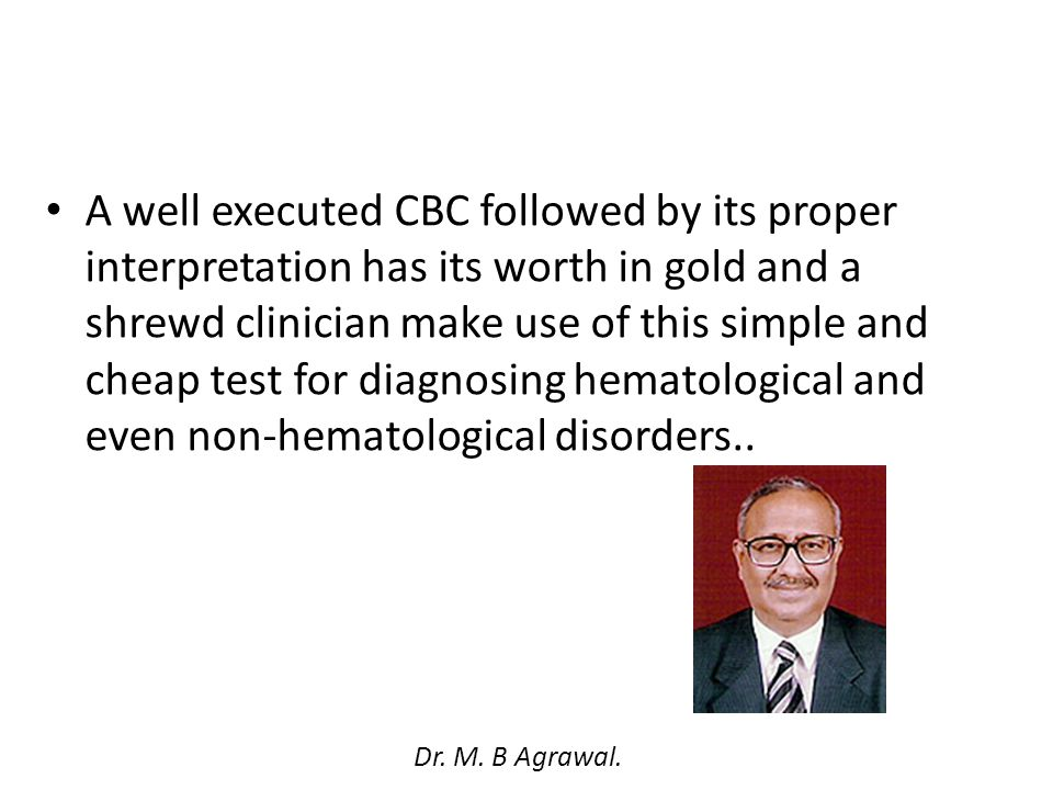 A well executed CBC followed by its proper interpretation has its worth in gold and a shrewd clinician make use of this simple and cheap test for diagnosing hematological and even non-hematological disorders..