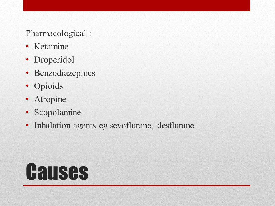 Causes Pharmacological : Ketamine Droperidol Benzodiazepines Opioids