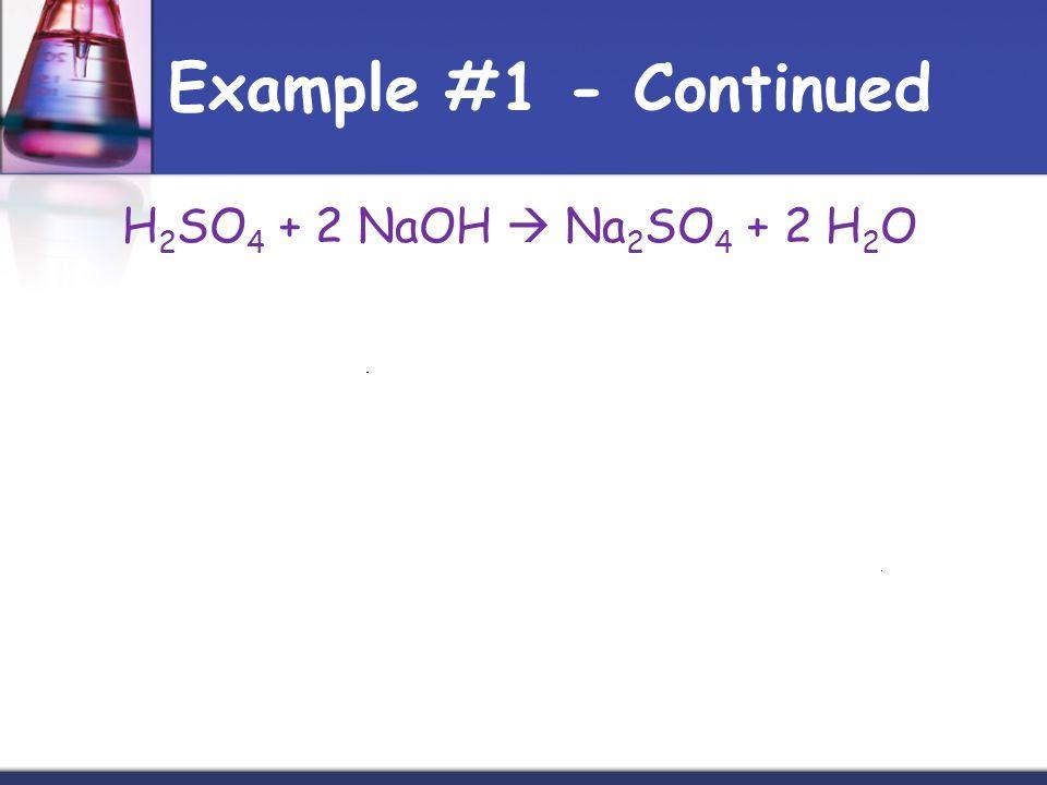 Example #1 - Continued H2SO4 + 2 NaOH  Na2SO4 + 2 H2O