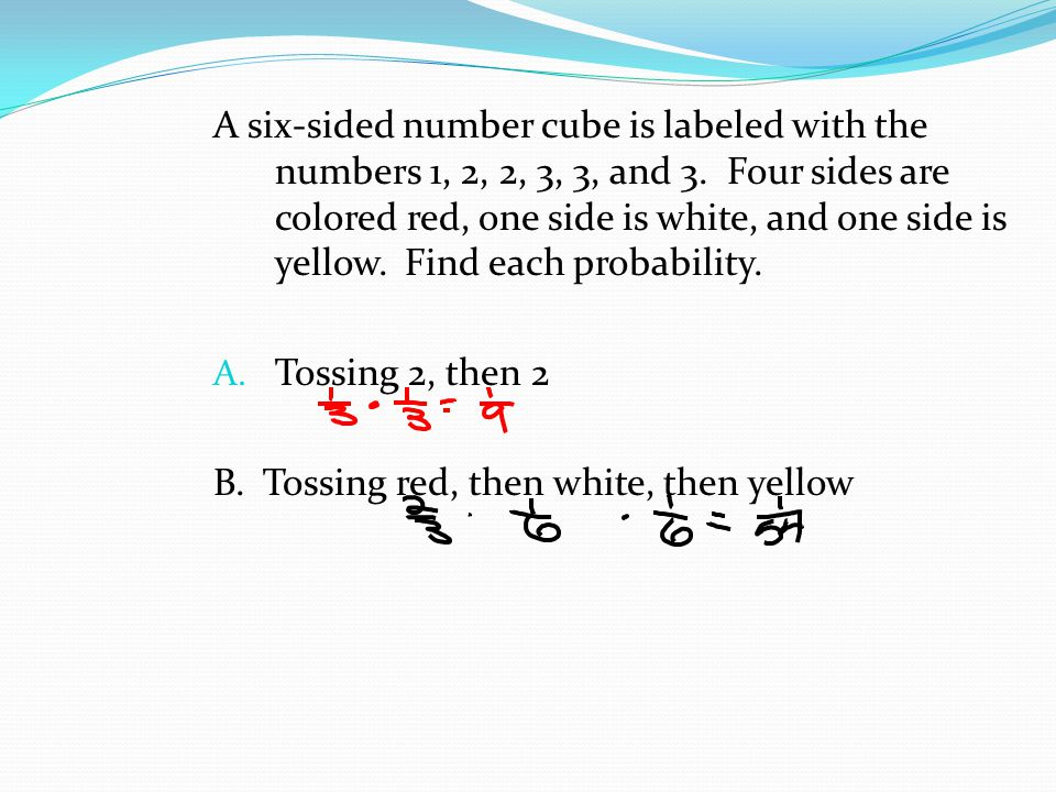 A six-sided number cube is labeled with the numbers 1, 2, 2, 3, 3, and 3. Four sides are colored red, one side is white, and one side is yellow. Find each probability.