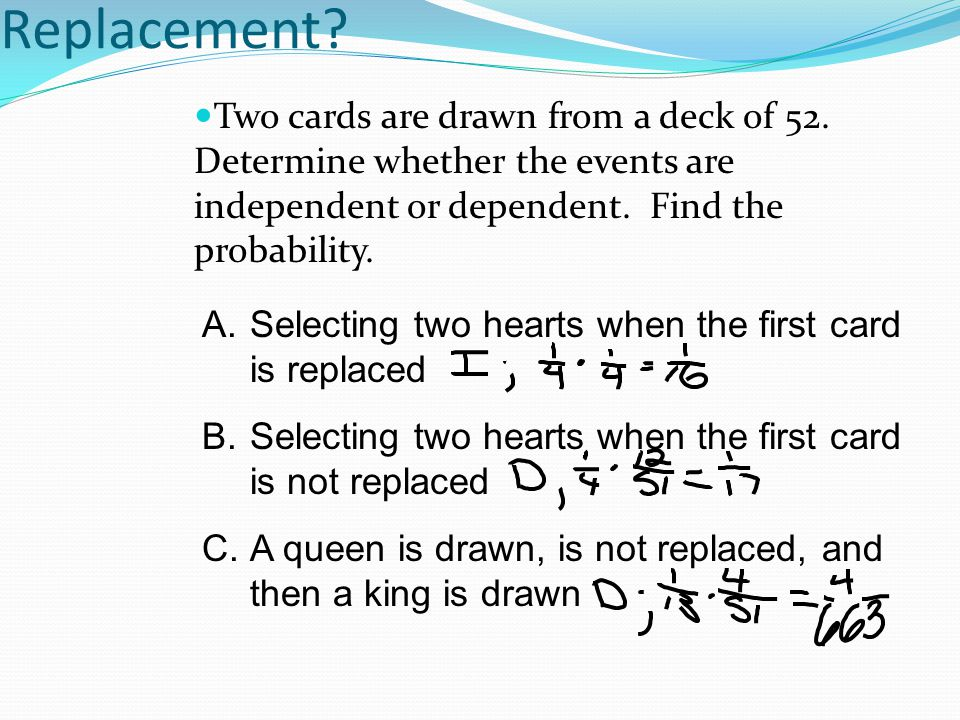 Replacement Two cards are drawn from a deck of 52. Determine whether the events are independent or dependent. Find the probability.