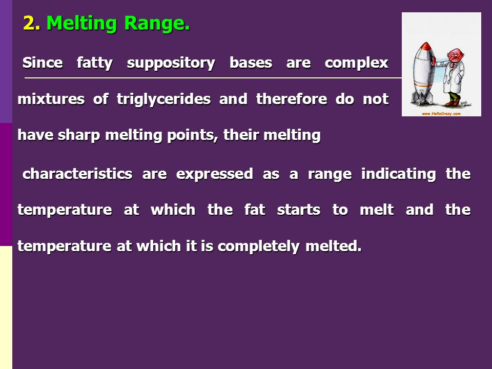 2. Melting Range. Since fatty suppository bases are complex mixtures of triglycerides and therefore do not have sharp melting points, their melting.