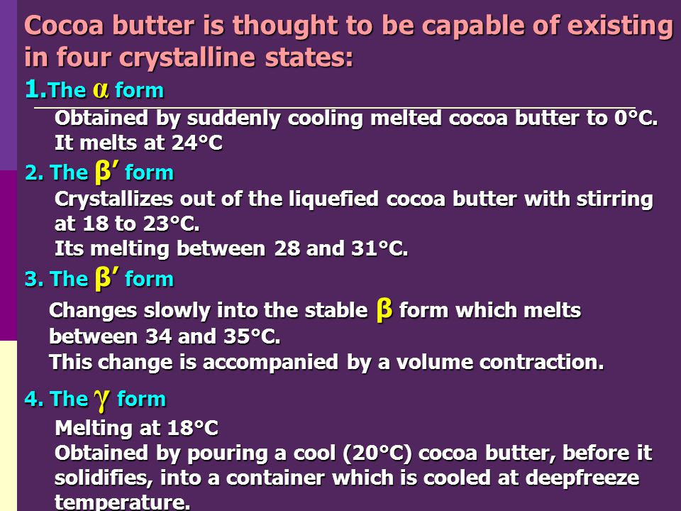 Cocoa butter is thought to be capable of existing in four crystalline states:
