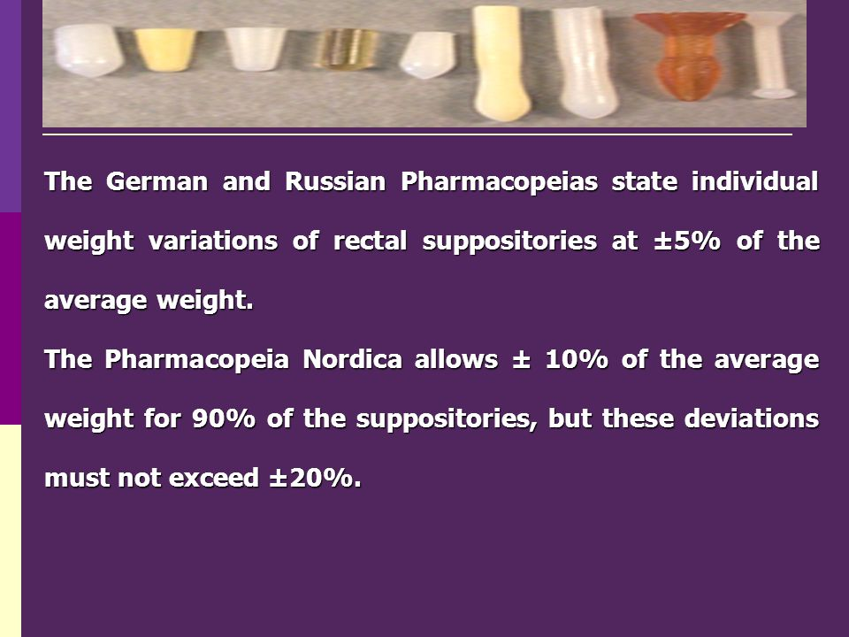 The German and Russian Pharmacopeias state individual weight variations of rectal suppositories at ±5% of the average weight.
