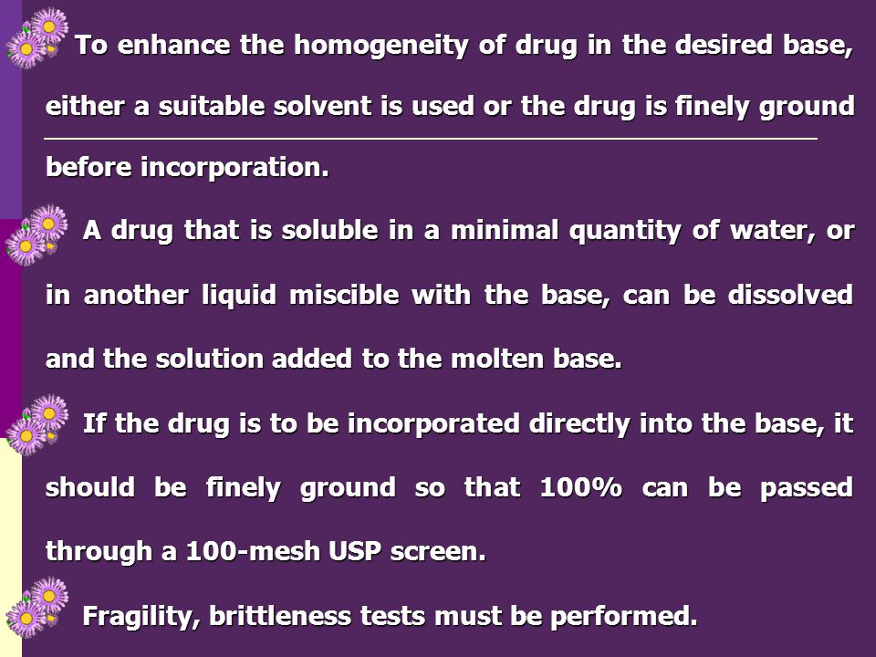 To enhance the homogeneity of drug in the desired base, either a suitable solvent is used or the drug is finely ground before incorporation.
