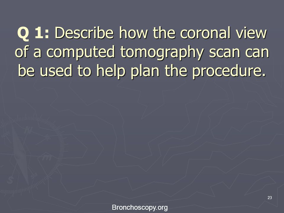 Q 1: Describe how the coronal view of a computed tomography scan can be used to help plan the procedure.