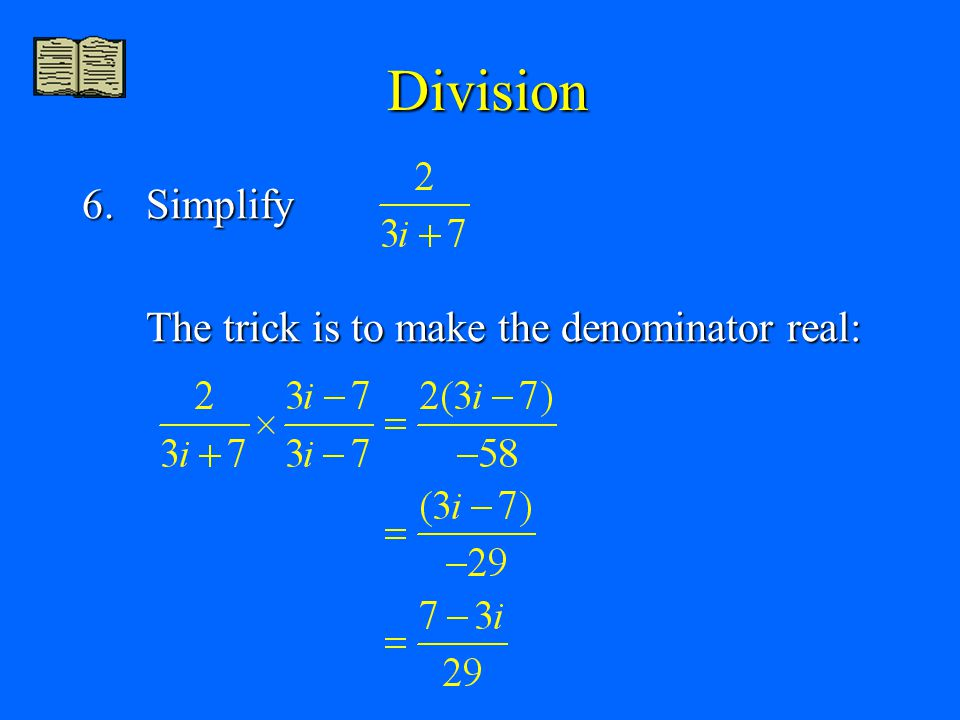 Division 6. Simplify The trick is to make the denominator real: