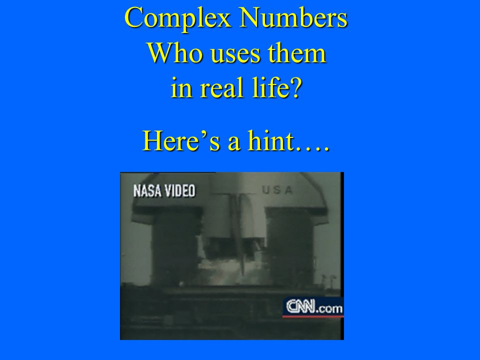 Complex Numbers Who uses them in real life Here's a hint….