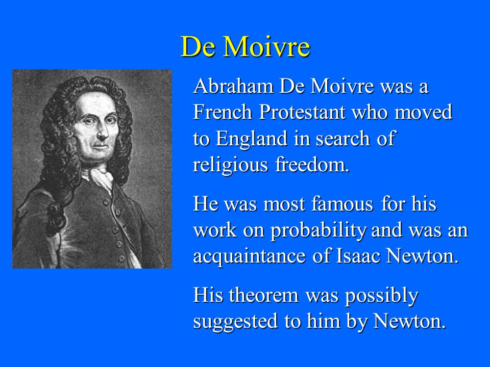 De Moivre Abraham De Moivre was a French Protestant who moved to England in search of religious freedom.