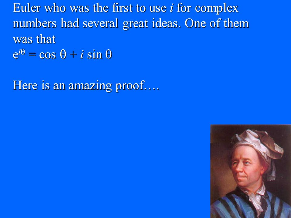 Euler who was the first to use i for complex numbers had several great ideas. One of them was that