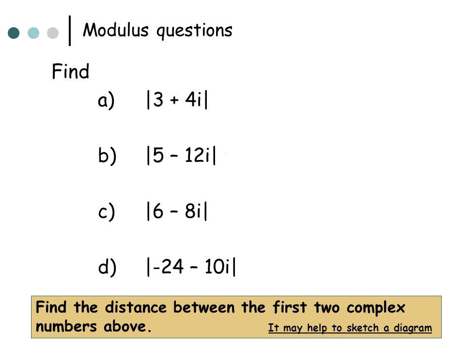 Find a) |3 + 4i| = 5 b) |5 – 12i| = 13 c) |6 – 8i| = 10