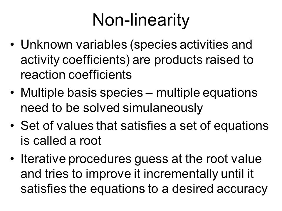 Non-linearity Unknown variables (species activities and activity coefficients) are products raised to reaction coefficients.