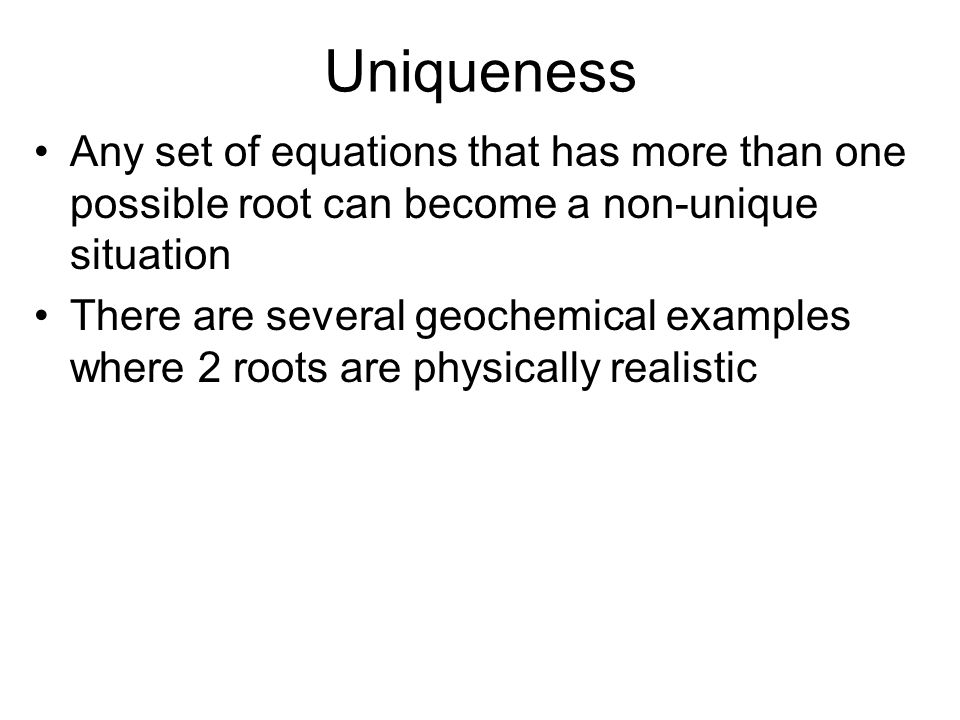 Uniqueness Any set of equations that has more than one possible root can become a non-unique situation.