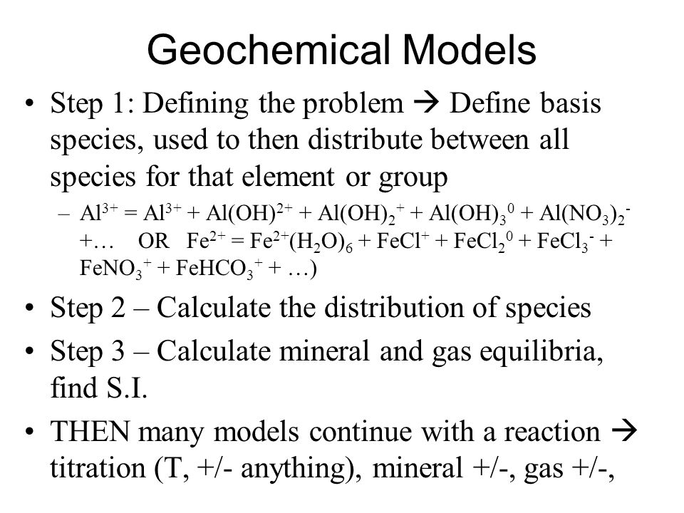 Geochemical Models Step 1: Defining the problem  Define basis species, used to then distribute between all species for that element or group.