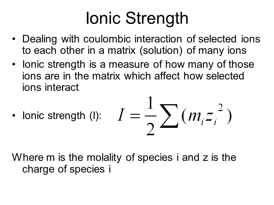 Ionic Strength Dealing with coulombic interaction of selected ions to each other in a matrix (solution) of many ions.