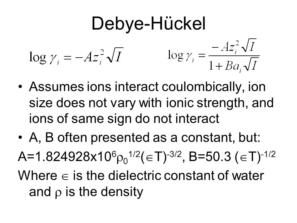 Debye-Hückel Assumes ions interact coulombically, ion size does not vary with ionic strength, and ions of same sign do not interact.