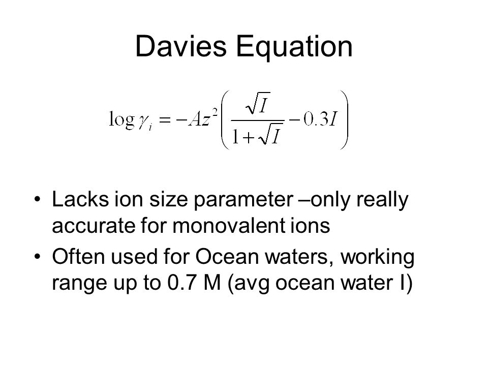 Davies Equation Lacks ion size parameter –only really accurate for monovalent ions.
