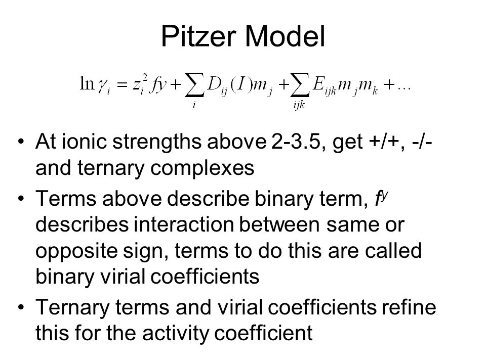 Pitzer Model At ionic strengths above 2-3.5, get +/+, -/- and ternary complexes.