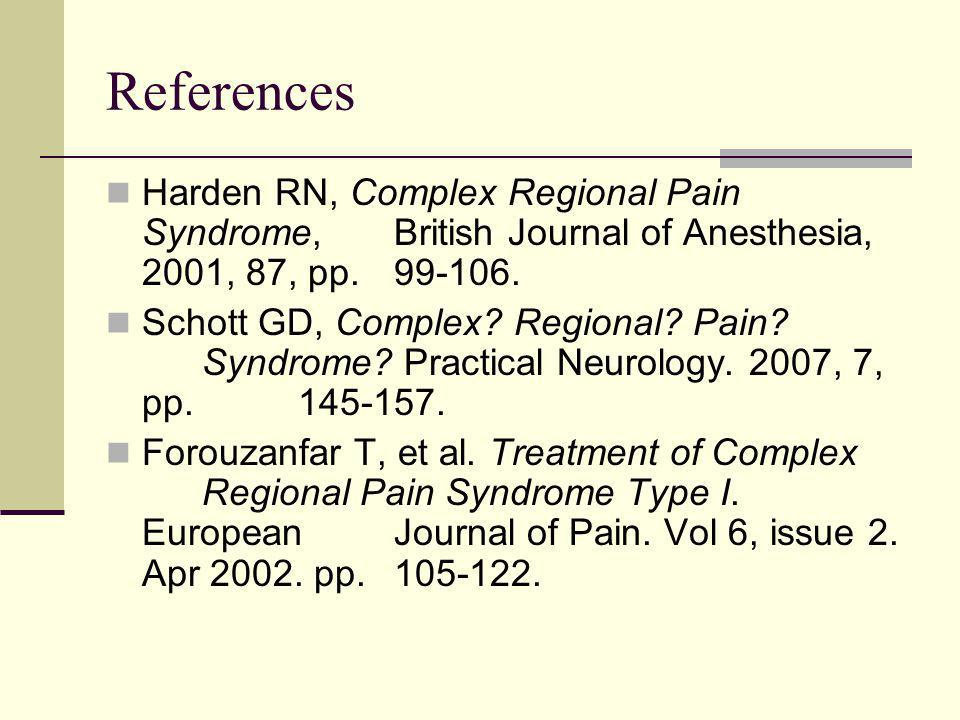 References Harden RN, Complex Regional Pain Syndrome, British Journal of Anesthesia, 2001, 87, pp. 99-106.