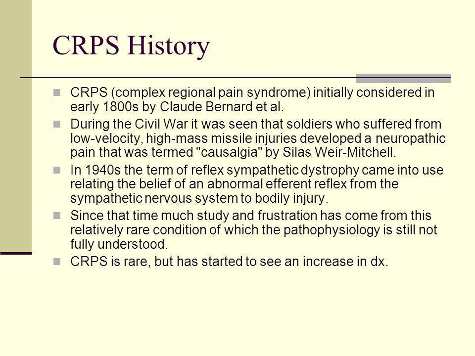 CRPS History CRPS (complex regional pain syndrome) initially considered in early 1800s by Claude Bernard et al.
