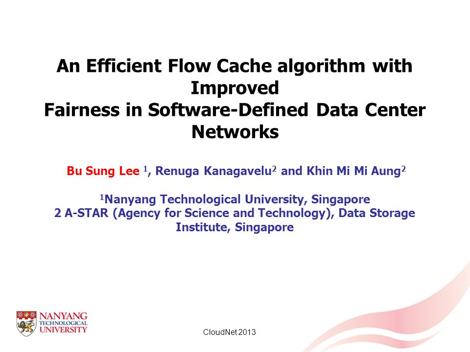 An Efficient Flow Cache algorithm with Improved Fairness in Software-Defined Data Center Networks Bu Sung Lee 1, Renuga Kanagavelu2 and Khin Mi Mi Aung2 1Nanyang Technological University, Singapore 2 A-STAR (Agency for Science and Technology), Data Storage Institute, Singapore