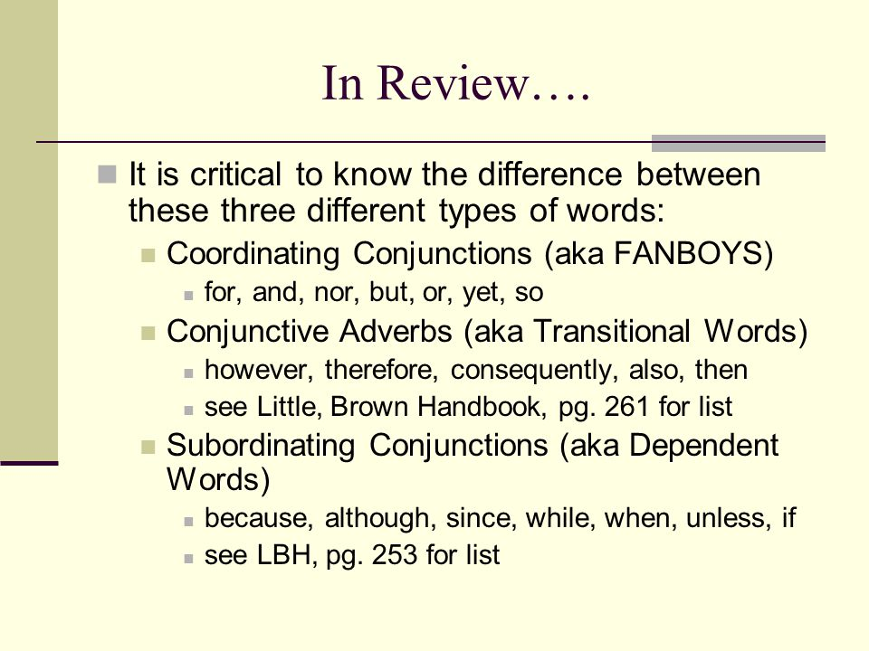 In Review…. It is critical to know the difference between these three different types of words: Coordinating Conjunctions (aka FANBOYS)