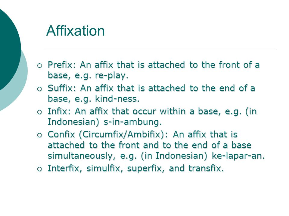 Affixation Prefix: An affix that is attached to the front of a base, e.g. re-play.