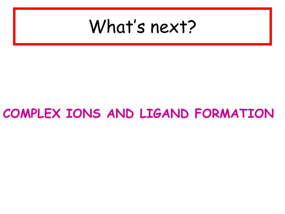 What's next COMPLEX IONS AND LIGAND FORMATION